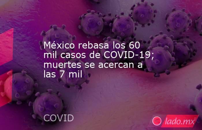 México rebasa los 60 mil casos de COVID-19; muertes se acercan a las 7 mil. Noticias en tiempo real