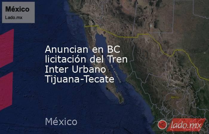 Anuncian en BC licitación del Tren Inter Urbano Tijuana-Tecate. Noticias en tiempo real