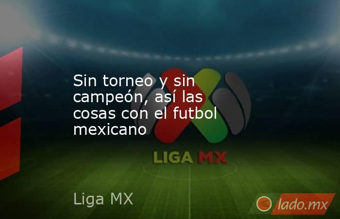 Sin torneo y sin campeón, así las cosas con el futbol mexicano. Noticias en tiempo real