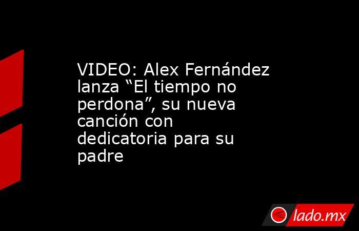 """VIDEO: Alex Fernández lanza """"El tiempo no perdona"""", su nueva canción con dedicatoria para su padre. Noticias en tiempo real"""