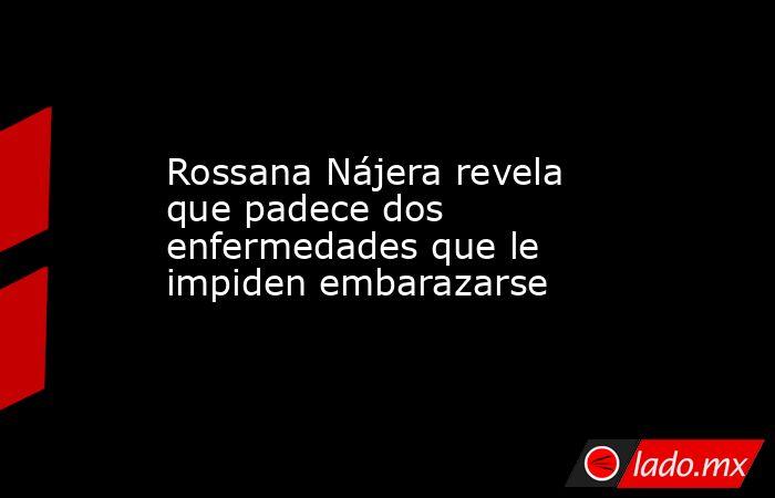 Rossana Nájera revela que padece dos enfermedades que le impiden embarazarse. Noticias en tiempo real