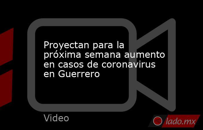 Proyectan para la próxima semana aumento en casos de coronavirus en Guerrero. Noticias en tiempo real
