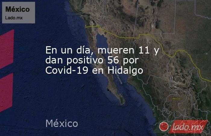 En un día, mueren 11 y dan positivo 56 por Covid-19 en Hidalgo. Noticias en tiempo real