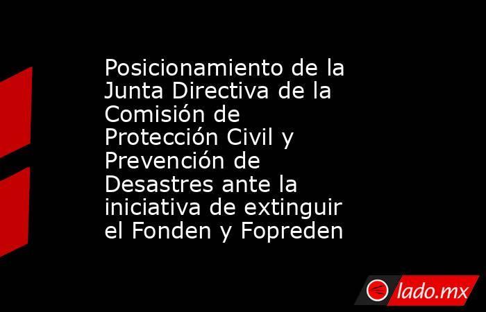Posicionamiento de la Junta Directiva de la Comisión de Protección Civil y Prevención de Desastres ante la iniciativa de extinguir el Fonden y Fopreden. Noticias en tiempo real