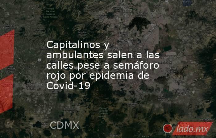 Capitalinos y ambulantes salen a las calles pese a semáforo rojo por epidemia de Covid-19. Noticias en tiempo real