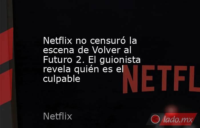 Netflix no censuró la escena de Volver al Futuro 2. El guionista revela quién es el culpable. Noticias en tiempo real