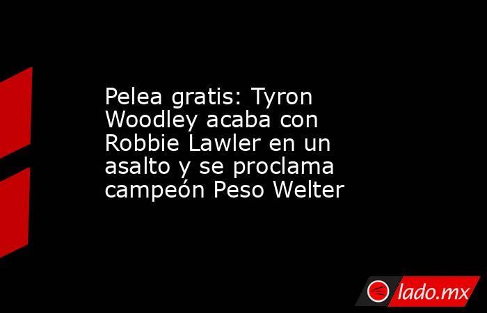 Pelea gratis: Tyron Woodley acaba con Robbie Lawler en un asalto y se proclama campeón Peso Welter. Noticias en tiempo real