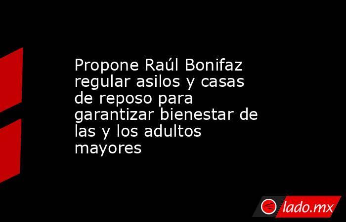 Propone Raúl Bonifaz regular asilos y casas de reposo para garantizar bienestar de las y los adultos mayores. Noticias en tiempo real