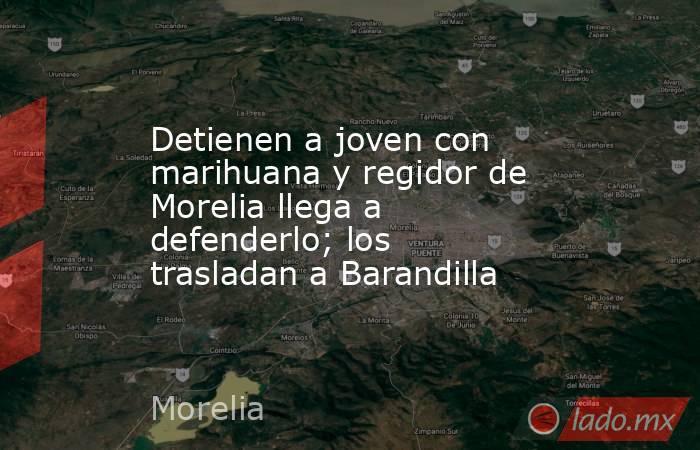 Detienen a joven con marihuana y regidor de Morelia llega a defenderlo; los trasladan a Barandilla. Noticias en tiempo real