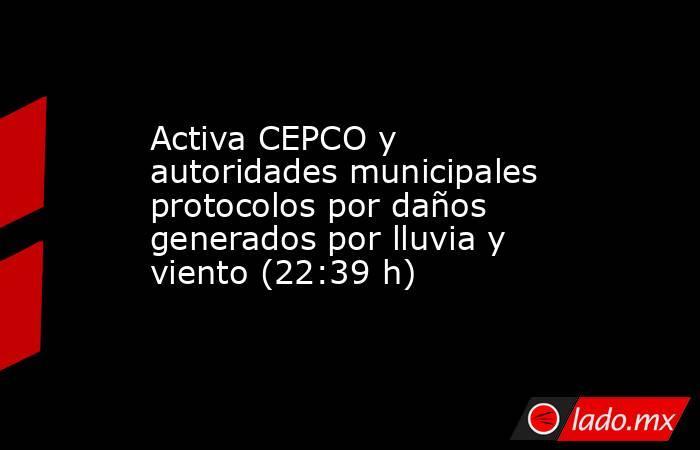 Activa CEPCO y autoridades municipales protocolos por daños generados por lluvia y viento (22:39 h). Noticias en tiempo real