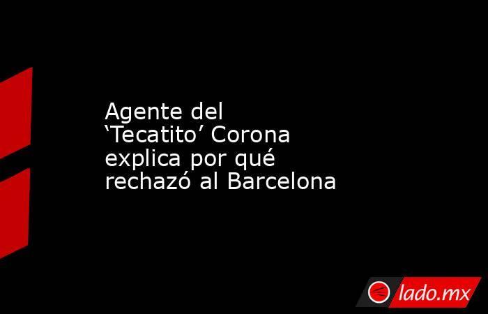 Agente del 'Tecatito' Corona explica por qué rechazó al Barcelona. Noticias en tiempo real