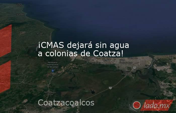 ¡CMAS dejará sin agua a colonias de Coatza!. Noticias en tiempo real