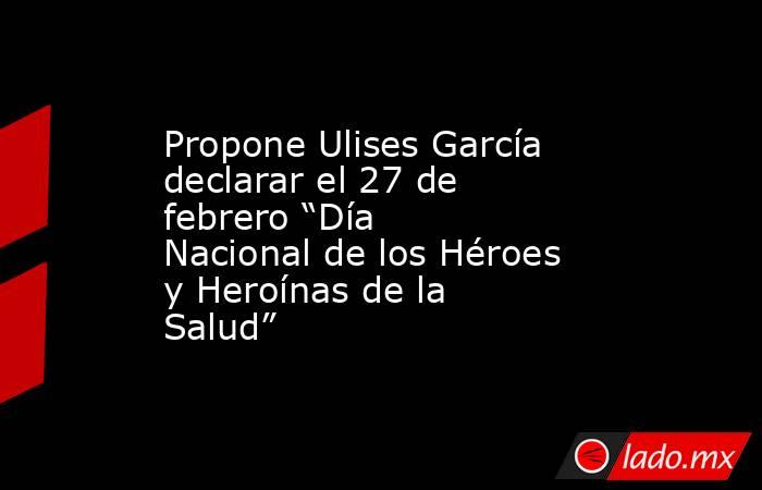 """Propone Ulises García declarar el 27 de febrero """"Día Nacional de los Héroes y Heroínas de la Salud"""". Noticias en tiempo real"""
