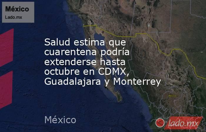 Salud estima que cuarentena podría extenderse hasta octubre en CDMX, Guadalajara y Monterrey. Noticias en tiempo real