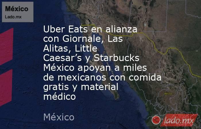 Uber Eats en alianza con Giornale, Las Alitas, Little Caesar's y Starbucks México apoyan a miles de mexicanos con comida gratis y material médico. Noticias en tiempo real