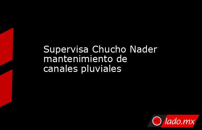 Supervisa Chucho Nader mantenimiento de canales pluviales. Noticias en tiempo real