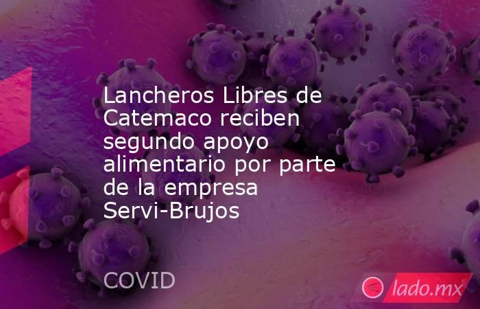 Lancheros Libres de Catemaco reciben segundo apoyo alimentario por parte de la empresa Servi-Brujos. Noticias en tiempo real