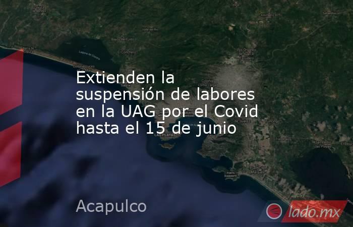 Extienden la suspensión de labores en la UAG por el Covid hasta el 15 de junio. Noticias en tiempo real