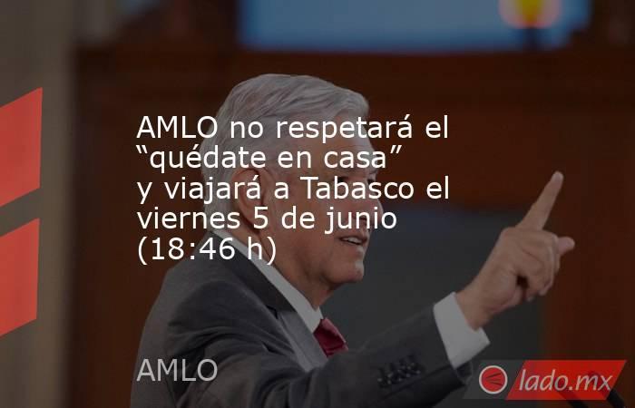"""AMLO no respetará el """"quédate en casa"""" y viajará a Tabasco el viernes 5 de junio (18:46 h). Noticias en tiempo real"""