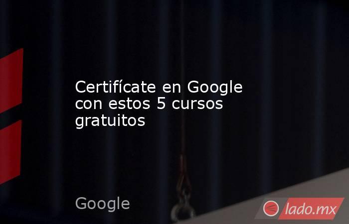 Certifícate en Google con estos 5 cursos gratuitos. Noticias en tiempo real