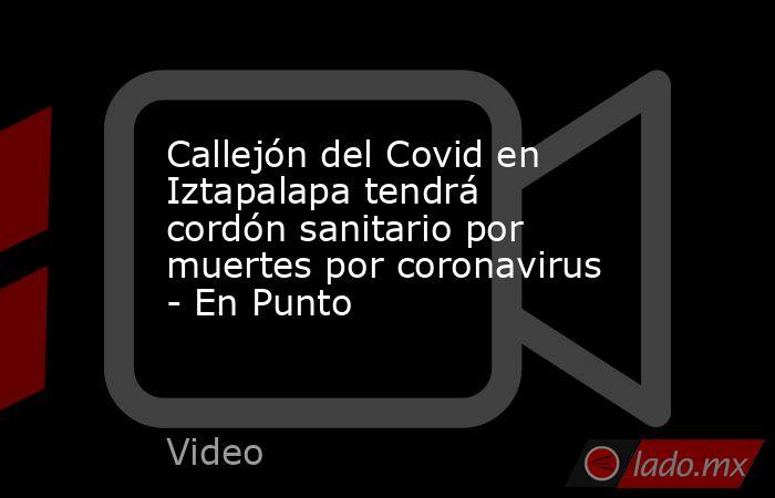Callejón del Covid en Iztapalapa tendrá cordón sanitario por muertes por coronavirus - En Punto. Noticias en tiempo real