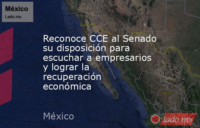 Reconoce CCE al Senado su disposición para escuchar a empresarios y lograr la recuperación económica. Noticias en tiempo real