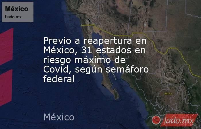 Previo a reapertura en México, 31 estados en riesgo máximo de Covid, según semáforo federal. Noticias en tiempo real