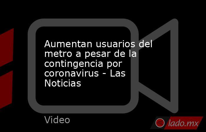 Aumentan usuarios del metro a pesar de la contingencia por coronavirus - Las Noticias. Noticias en tiempo real