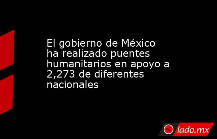 El gobierno de México ha realizado puentes humanitarios en apoyo a 2,273 de diferentes nacionales. Noticias en tiempo real
