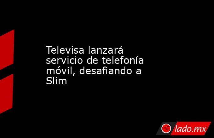 Televisa lanzará servicio de telefonía móvil, desafiando a Slim. Noticias en tiempo real