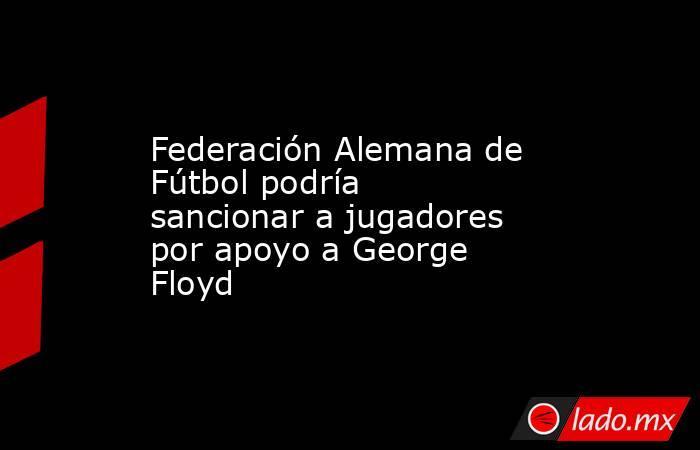 Federación Alemana de Fútbol podría sancionar a jugadores por apoyo a George Floyd. Noticias en tiempo real