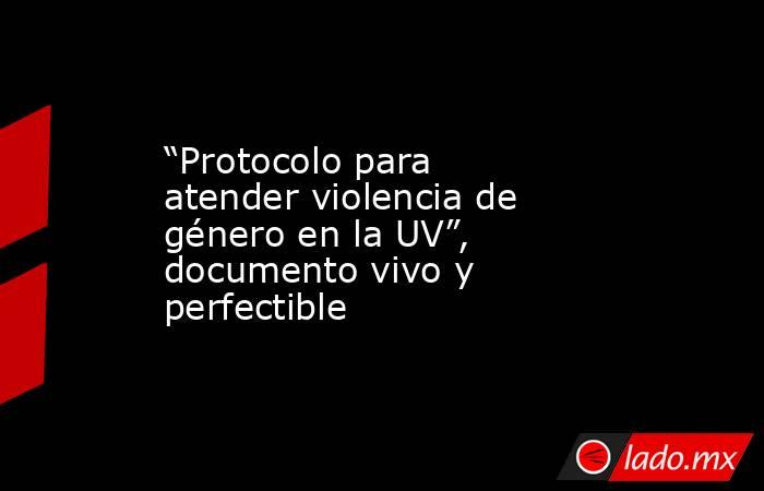 """""""Protocolo para atender violencia de género en la UV"""", documento vivo y perfectible. Noticias en tiempo real"""