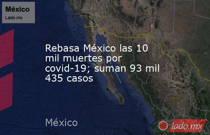 Rebasa México las 10 mil muertes por covid-19; suman 93 mil 435 casos. Noticias en tiempo real