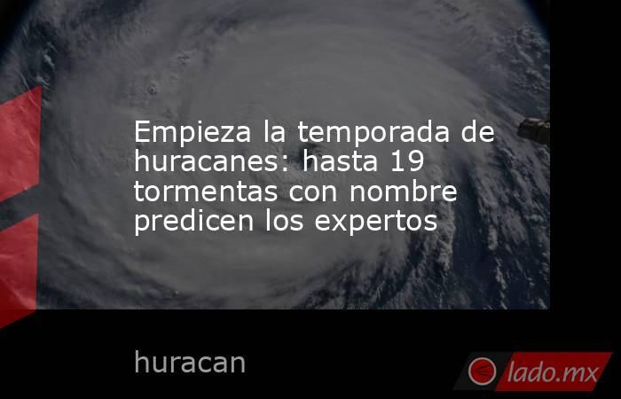 Empieza la temporada de huracanes: hasta 19 tormentas con nombre predicen los expertos. Noticias en tiempo real