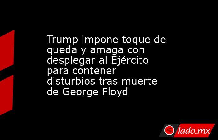 Trump impone toque de queda y amaga con desplegar al Ejército para contener disturbios tras muerte de George Floyd. Noticias en tiempo real