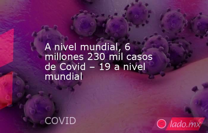 A nivel mundial, 6 millones 230 mil casos de Covid – 19 a nivel mundial. Noticias en tiempo real