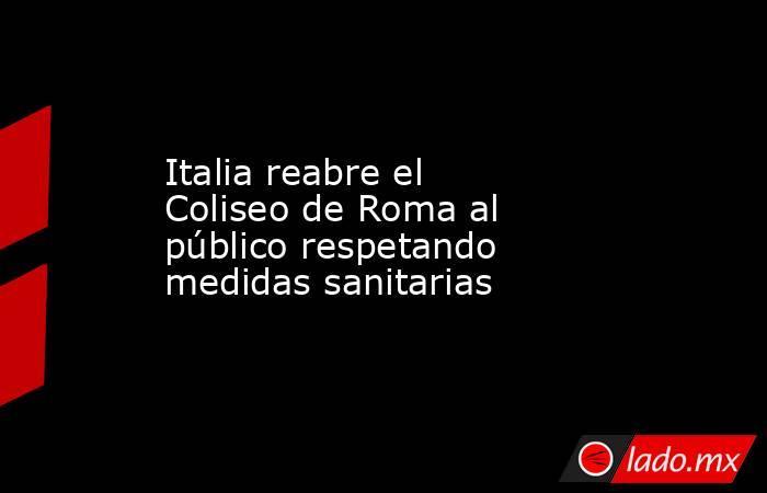 Italia reabre el Coliseo de Roma al público respetando medidas sanitarias. Noticias en tiempo real