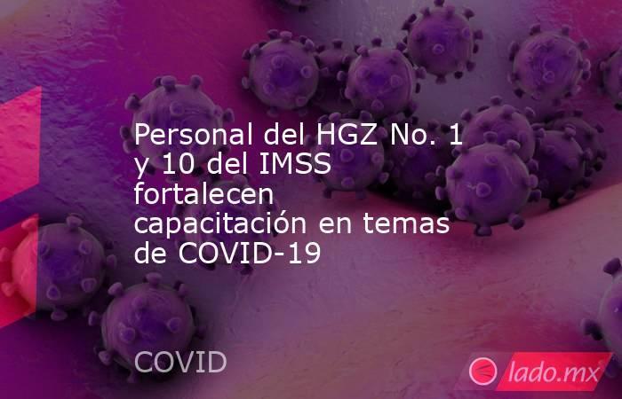 Personal del HGZ No. 1 y 10 del IMSS fortalecen capacitación en temas de COVID-19. Noticias en tiempo real
