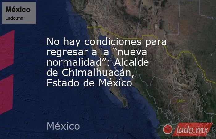 """No hay condiciones para regresar a la """"nueva normalidad"""": Alcalde de Chimalhuacán, Estado de México. Noticias en tiempo real"""