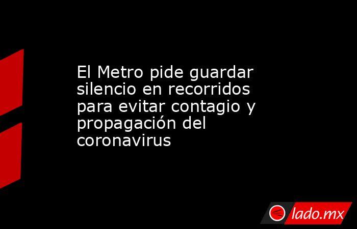El Metro pide guardar silencio en recorridos para evitar contagio y propagación del coronavirus. Noticias en tiempo real
