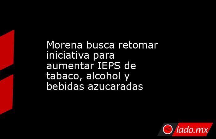 Morena busca retomar iniciativa para aumentar IEPS de tabaco, alcohol y bebidas azucaradas. Noticias en tiempo real