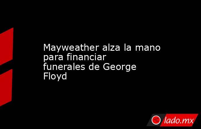 Mayweather alza la mano para financiar funerales de George Floyd. Noticias en tiempo real