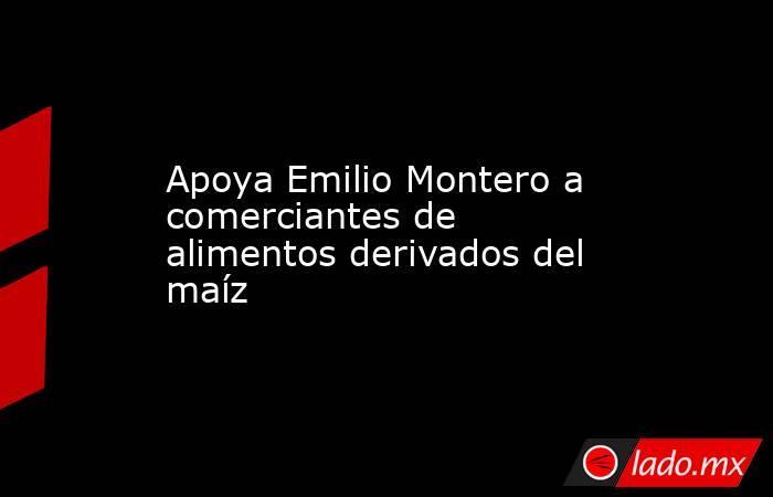 Apoya Emilio Montero a comerciantes de alimentos derivados del maíz. Noticias en tiempo real
