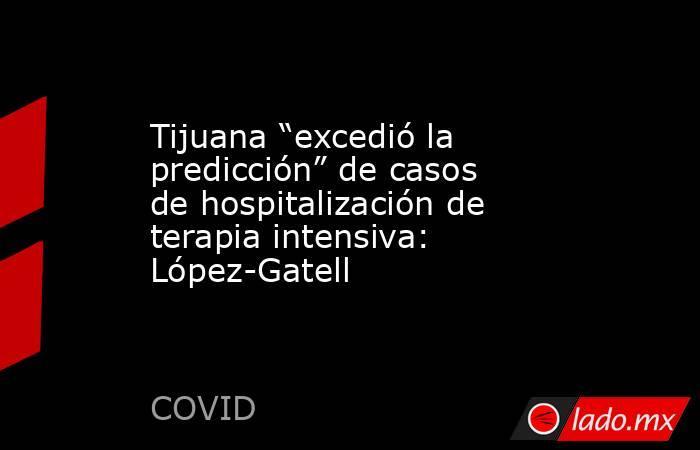 """Tijuana """"excedió la predicción"""" de casos de hospitalización de terapia intensiva: López-Gatell. Noticias en tiempo real"""