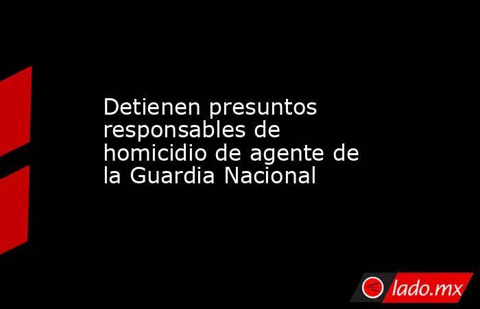 Detienen presuntos responsables de homicidio de agente de la Guardia Nacional. Noticias en tiempo real