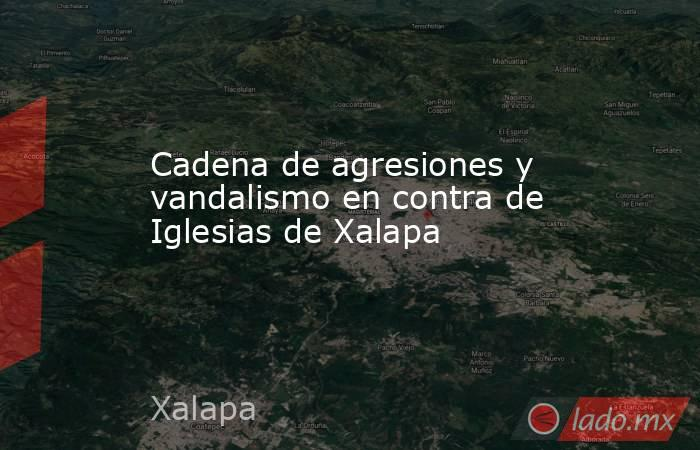 Cadena de agresiones y vandalismo en contra de Iglesias de Xalapa. Noticias en tiempo real