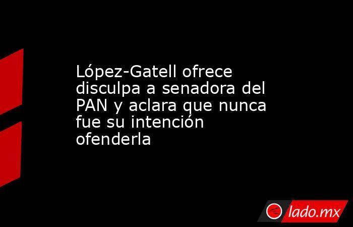 López-Gatell ofrece disculpa a senadora del PAN y aclara que nunca fue su intención ofenderla. Noticias en tiempo real
