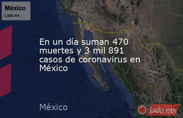 En un día suman 470 muertes y 3 mil 891 casos de coronavirus en México. Noticias en tiempo real