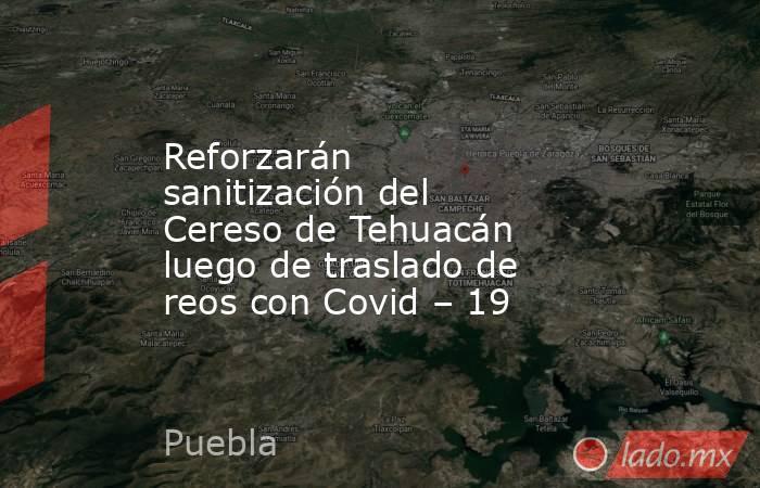 Reforzarán sanitización del Cereso de Tehuacán luego de traslado de reos con Covid – 19. Noticias en tiempo real