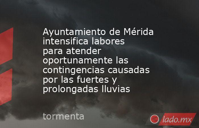 Ayuntamiento de Mérida intensifica labores para atender oportunamente las contingencias causadas por las fuertes y prolongadas lluvias. Noticias en tiempo real